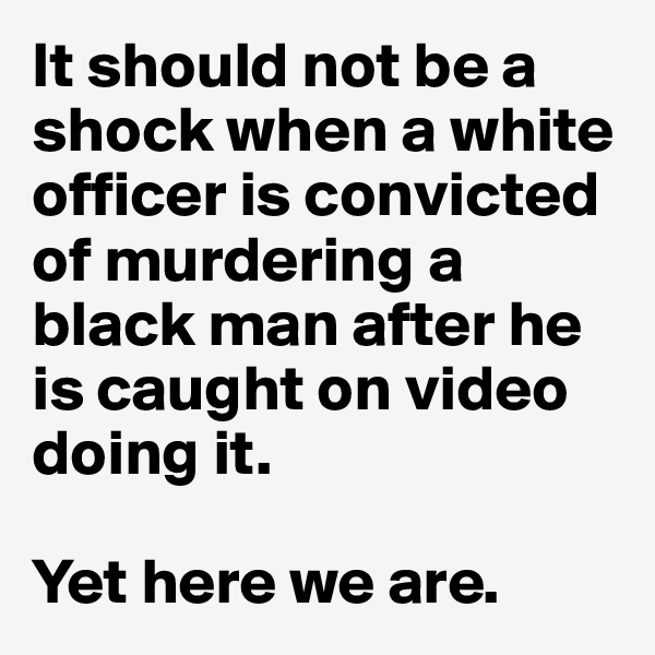 It should not be a shock when a white officer is convicted of murdering a black man after he is caught on video doing it.  Yet here we are.