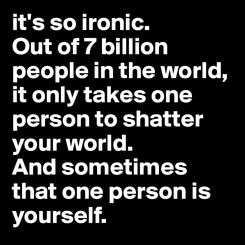 it's so ironic.  Out of 7 billion people in the world, it only takes one person to shatter your world.  And sometimes that one person is yourself.