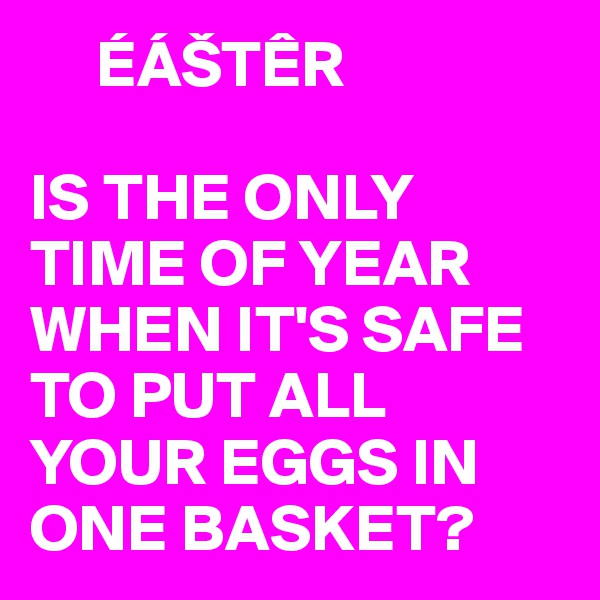 ÉÁŠTÊR  IS THE ONLY TIME OF YEAR WHEN IT'S SAFE TO PUT ALL YOUR EGGS IN ONE BASKET?