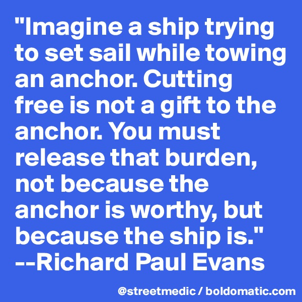 """Imagine a ship trying to set sail while towing an anchor. Cutting free is not a gift to the anchor. You must release that burden, not because the anchor is worthy, but because the ship is.""  --Richard Paul Evans"