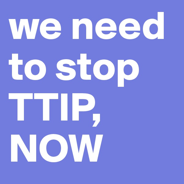 we need to stop TTIP, NOW