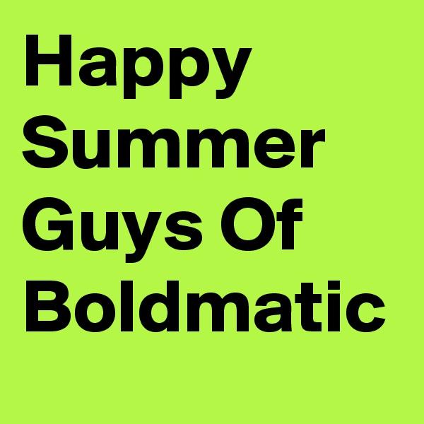 Happy Summer Guys Of Boldmatic