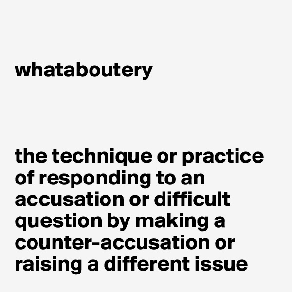 whataboutery    the technique or practice of responding to an accusation or difficult question by making a counter-accusation or raising a different issue