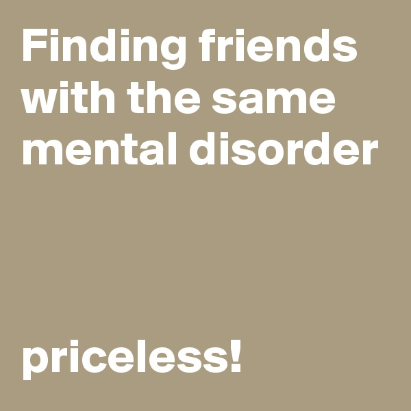 Finding friends with the same mental disorder    priceless!