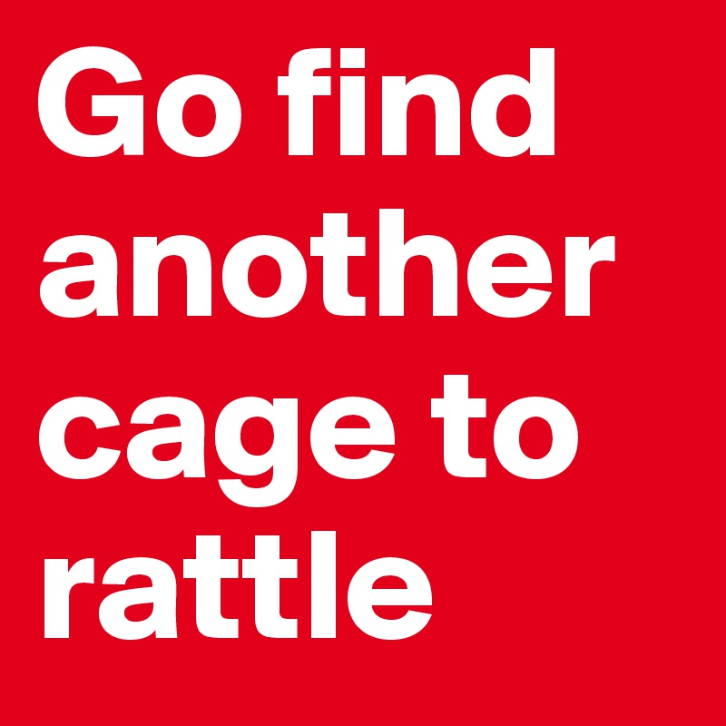 Go find another cage to rattle