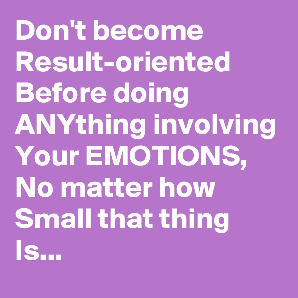 Don't become Result-oriented Before doing ANYthing involving Your EMOTIONS, No matter how Small that thing Is...