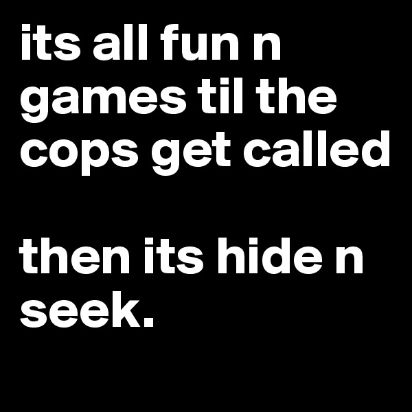 its all fun n games til the cops get called  then its hide n seek.
