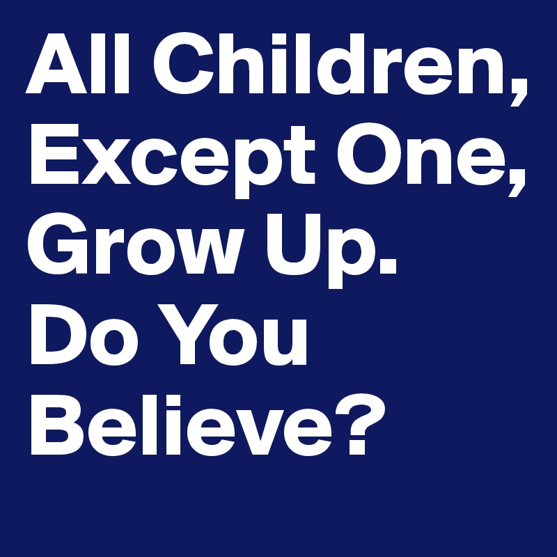 All Children Except One Grow Up Do You Believe Post By
