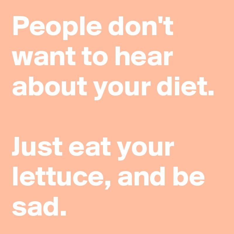 People don't want to hear about your diet.   Just eat your lettuce, and be sad.