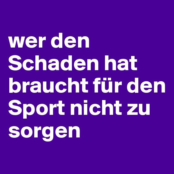 wer den Schaden hat braucht für den Sport nicht zu sorgen