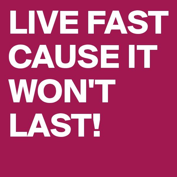 LIVE FAST CAUSE IT WON'T LAST!