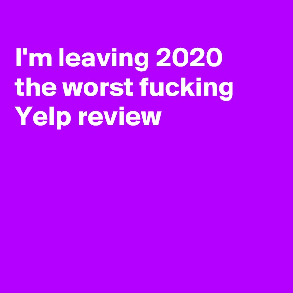 I'm leaving 2020 the worst fucking Yelp review