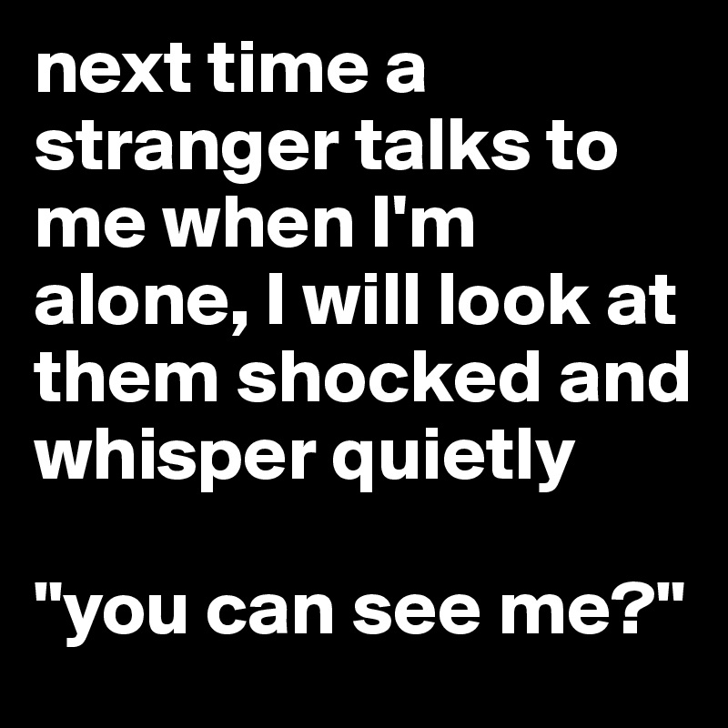 """next time a stranger talks to me when I'm alone, I will look at them shocked and whisper quietly   """"you can see me?"""""""