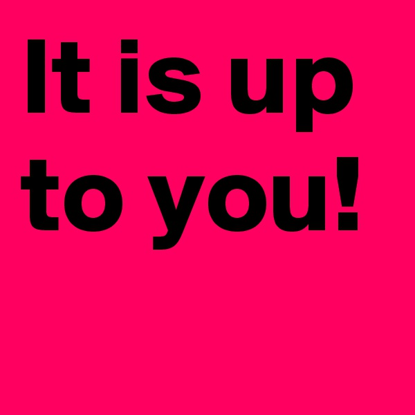 It is up to you!