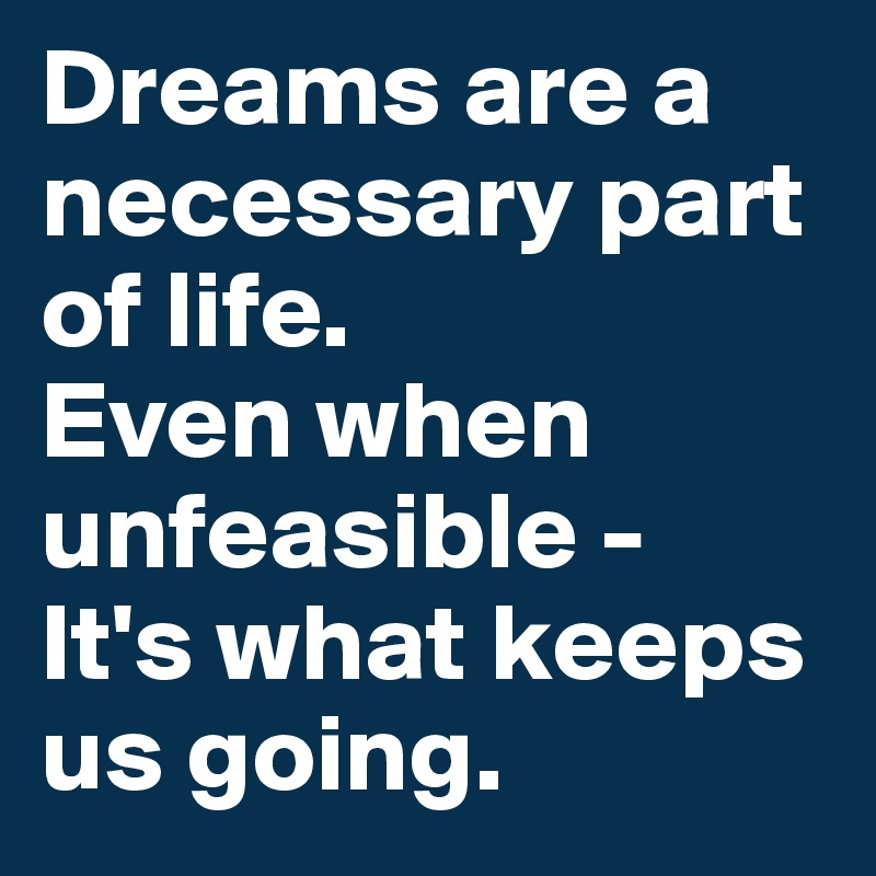 Dreams are a necessary part of life.  Even when unfeasible - It's what keeps us going.