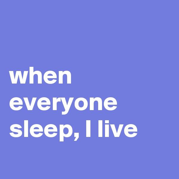 when everyone sleep, I live