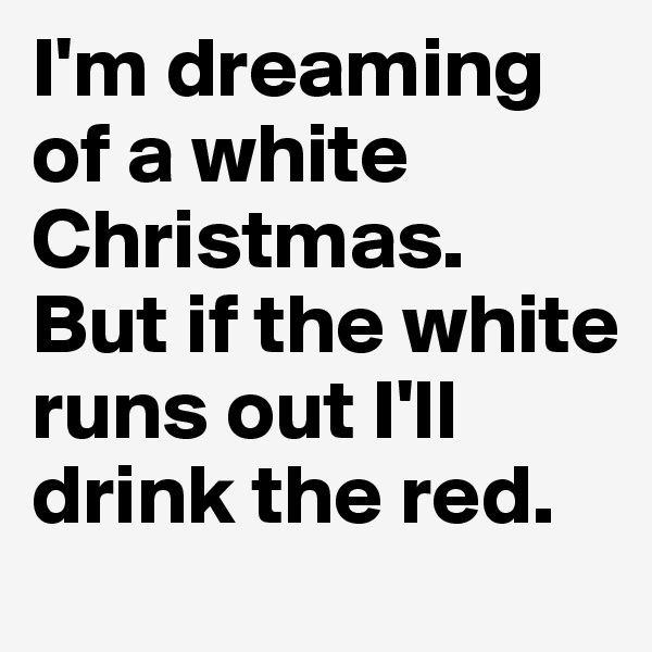 I'm dreaming of a white Christmas. But if the white runs out I'll drink the red.