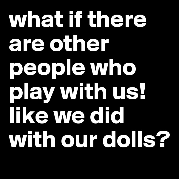 what if there are other people who play with us! like we did with our dolls?