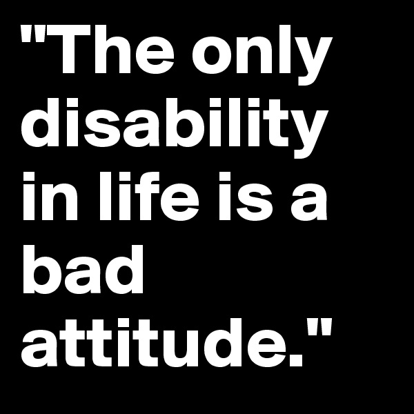 """The only disability in life is a bad attitude."""