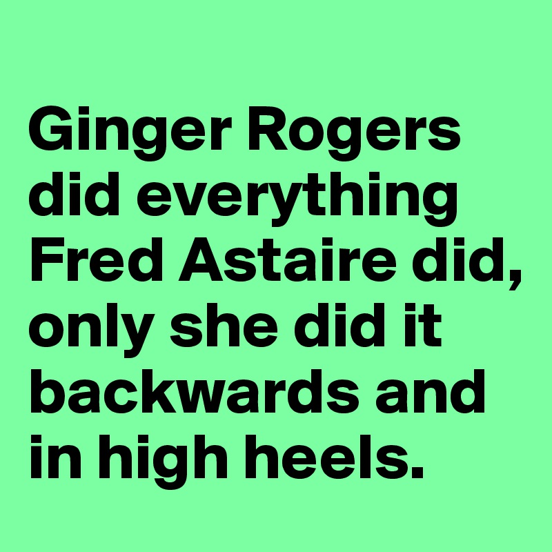 Ginger Rogers Did Everything Fred Astaire Did Only She Did It Backwards And In High Heels Post By Lark On Boldomatic