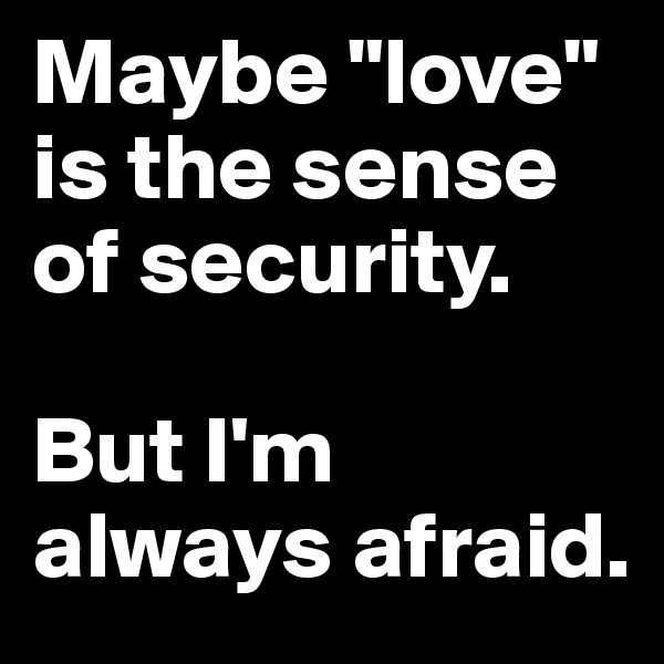 """Maybe """"love"""" is the sense of security.  But I'm always afraid."""