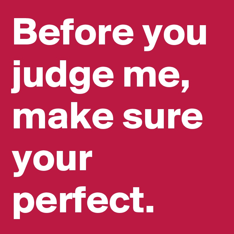 Before you judge me, make sure your perfect.