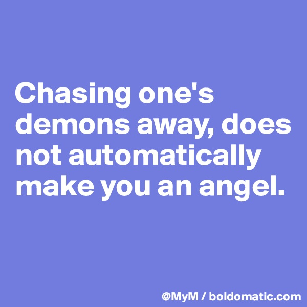 Chasing one's demons away, does not automatically make you an angel.