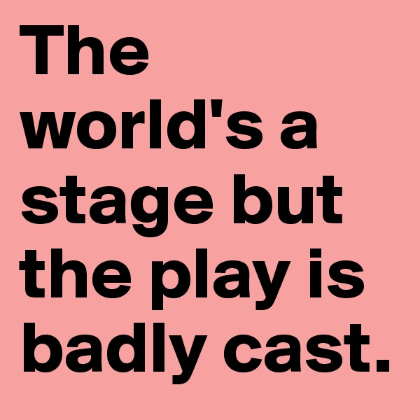 The world's a stage but the play is badly cast.