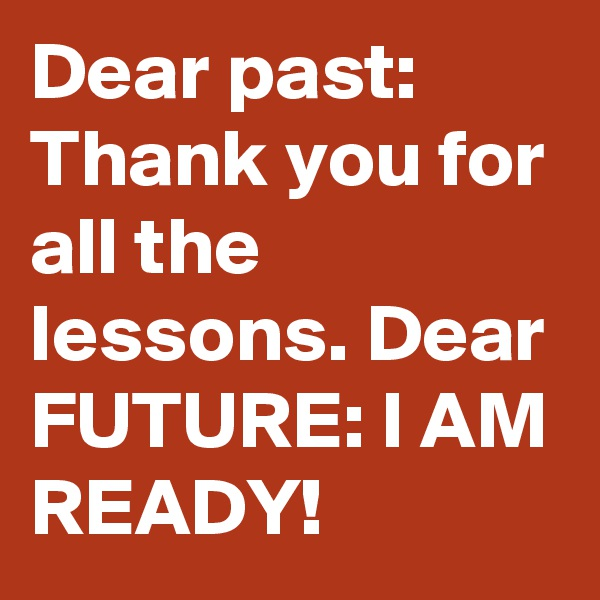 Dear past: Thank you for all the lessons. Dear FUTURE: I AM READY!