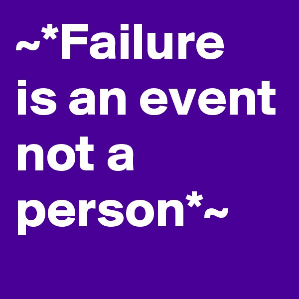 ~*Failure is an event not a person*~