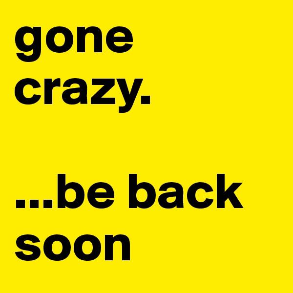 gone crazy.  ...be back soon