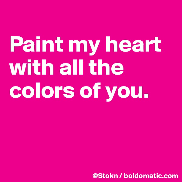 Paint my heart with all the colors of you.