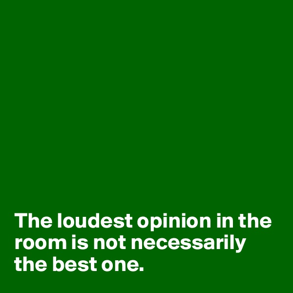 The loudest opinion in the room is not necessarily the best one.