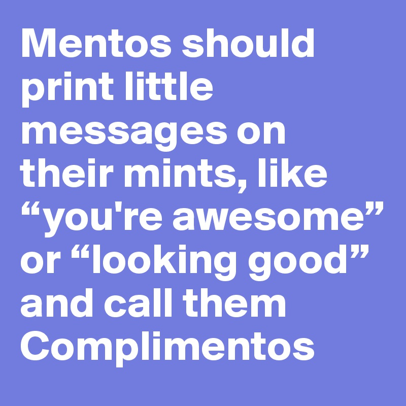 """Mentos should print little messages on their mints, like """"you're awesome"""" or """"looking good"""" and call them Complimentos"""