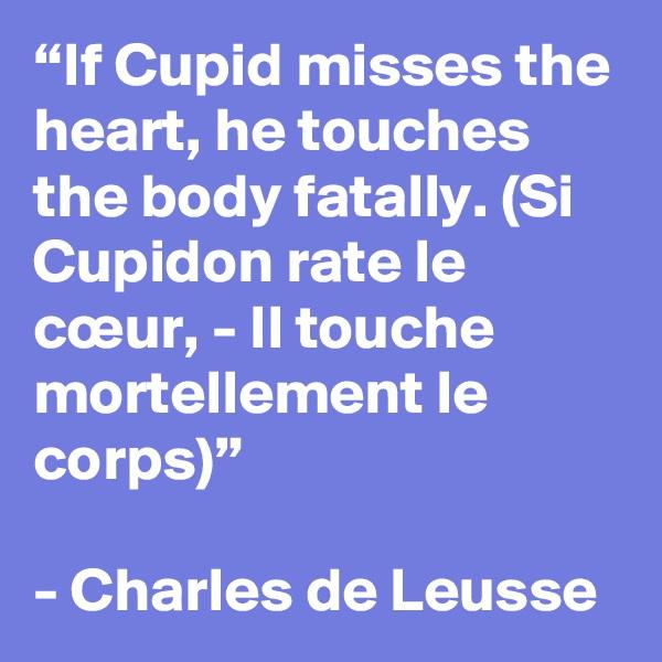 """If Cupid misses the heart, he touches the body fatally. (Si Cupidon rate le cœur, - Il touche mortellement le corps)""  - Charles de Leusse"
