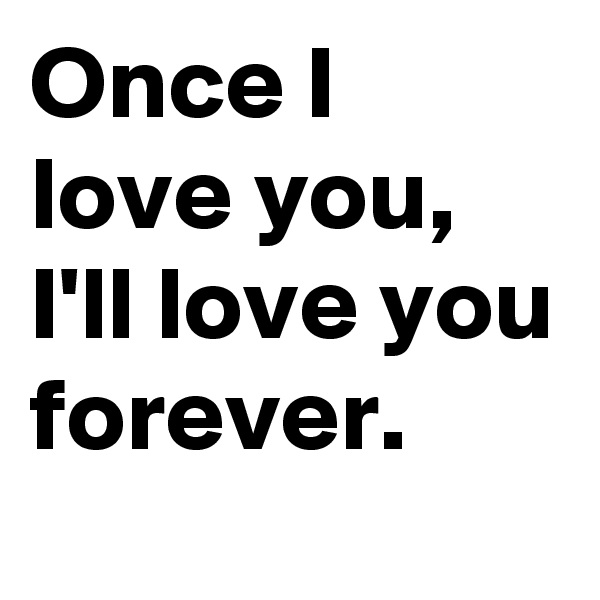 Once I love you, I'll love you forever.