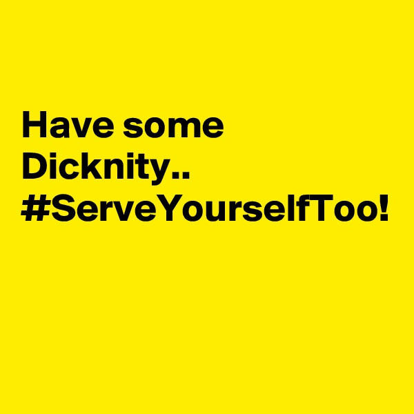 Have some Dicknity.. #ServeYourselfToo!