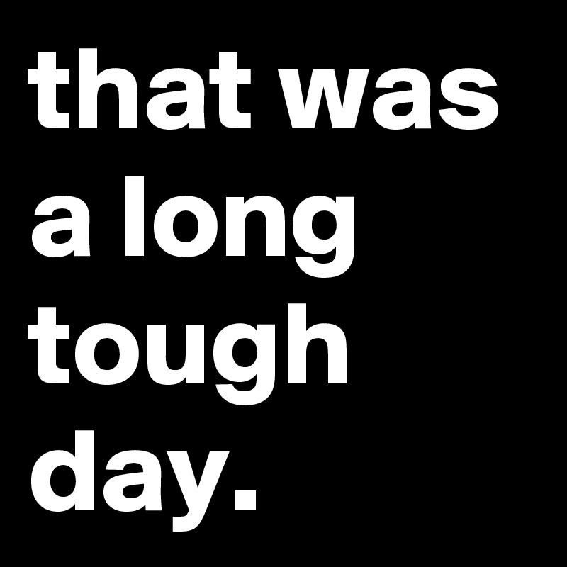 that was a long tough day.