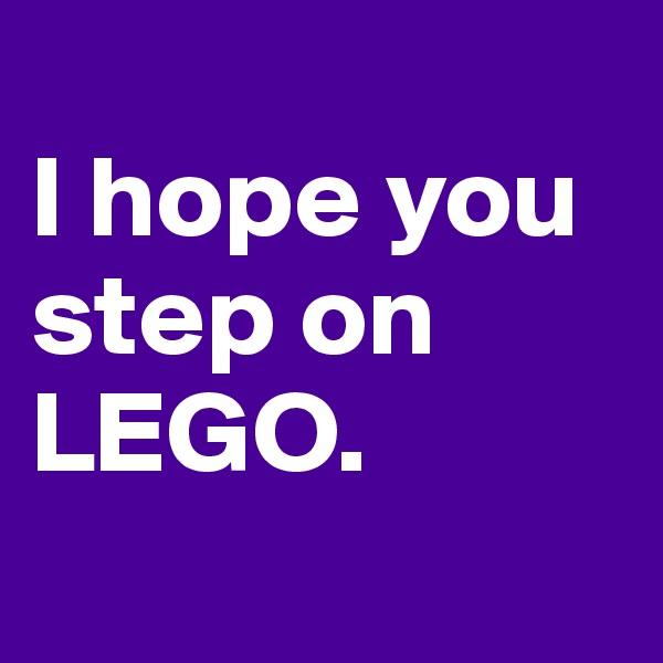 I hope you step on LEGO.