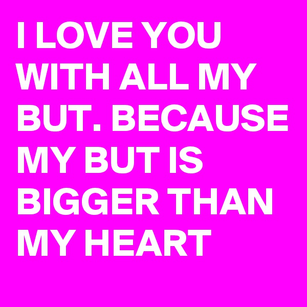 I LOVE YOU WITH ALL MY BUT. BECAUSE MY BUT IS BIGGER THAN MY HEART