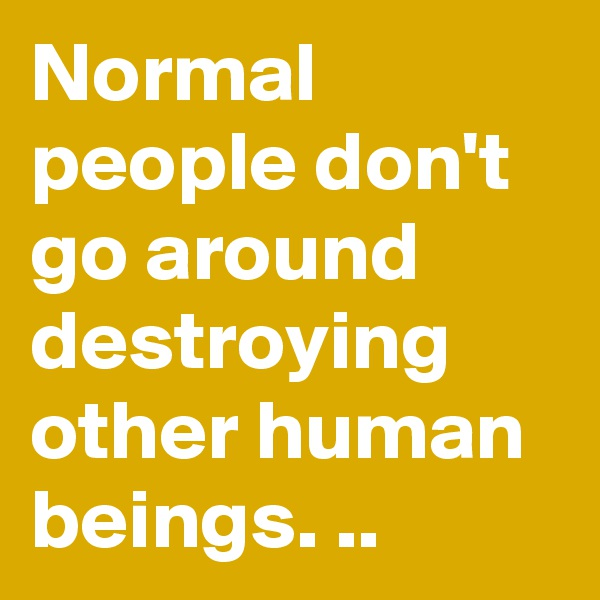 Normal people don't go around destroying other human beings. ..