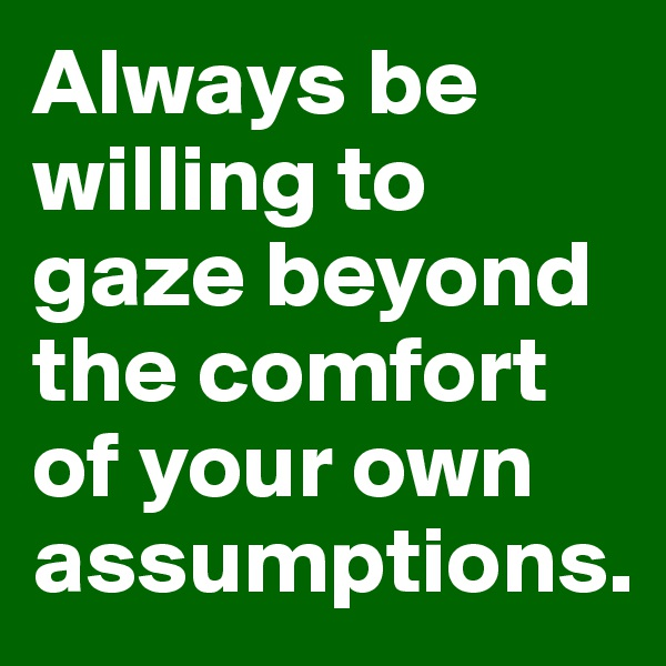 Always be willing to gaze beyond the comfort of your own assumptions.