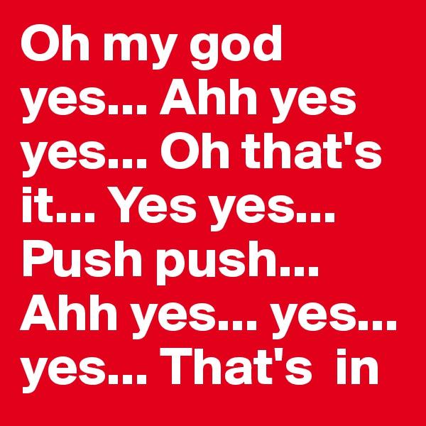 Oh my god yes... Ahh yes yes... Oh that's it... Yes yes... Push push... Ahh yes... yes... yes... That's  in