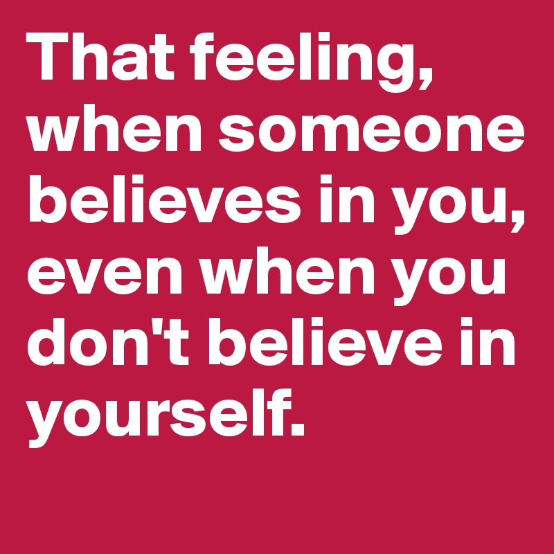 That feeling, when someone believes in you, even when you don't believe in yourself.