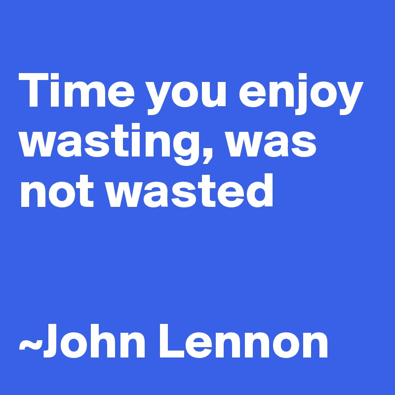Time you enjoy wasting, was not wasted   ~John Lennon