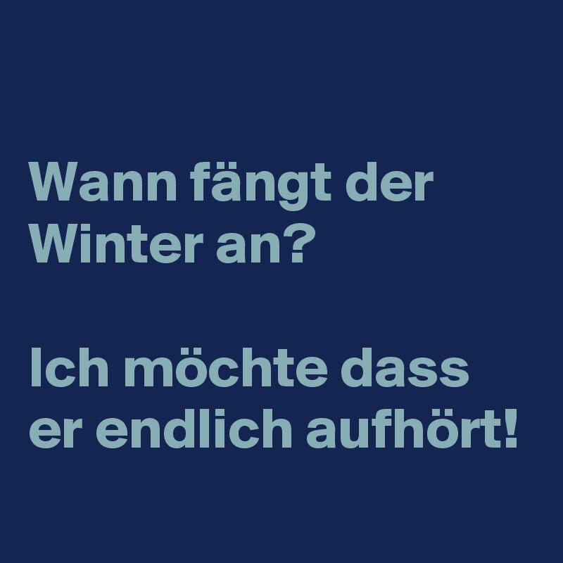 Wann fängt der Winter an?  Ich möchte dass er endlich aufhört!
