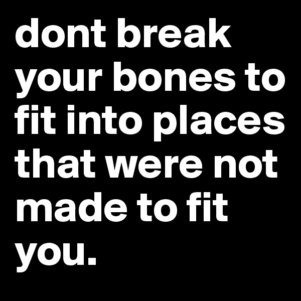 dont break your bones to fit into places that were not made to fit you.