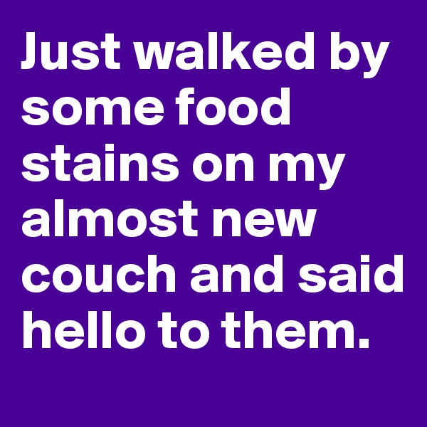 Just walked by some food stains on my almost new couch and said hello to them.