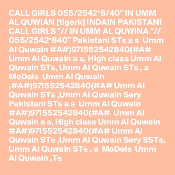 "CALL GIRLS 055/2542*8/40"" IN UMM AL QUWIAN [tigerk] INDAIN PAKISTANI CALL GIRLS ""// IN UMM AL QUWINA ""// 055/2542*840"" Pakistani STs a s  Umm Al Quwain #A#)97I552542840(#A# Umm Al Quwain a s, High class Umm Al Quwain STs, Umm Al Quwain STs , a  MoDels  Umm Al Quwain ,#A#)97I552542840(#A# Umm Al Quwain STs ,Umm Al Quwain Sery Pakistani STs a s  Umm Al Quwain #A#)97I552542840(#A#  Umm Al Quwain a s, High class Umm Al Quwain #A#)97I552542840(#A# Umm Al Quwain STs ,Umm Al Quwain Sery SSTs, Umm Al Quwain STs , a  MoDels  Umm Al Quwain ,Ts"