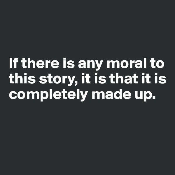 If there is any moral to this story, it is that it is completely made up.